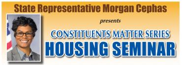 State Representative Morgan Cephas presents CONSTITUENTS MATTER SERIES HOUSING SEMINAR